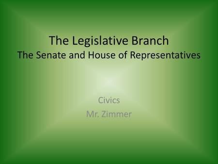 The Legislative Branch The Senate and House of Representatives Civics Mr. Zimmer.