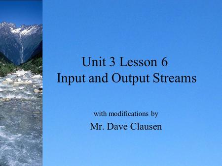 Unit 3 Lesson 6 Input and Output Streams with modifications by Mr. Dave Clausen.
