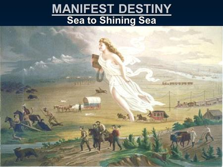 MANIFEST DESTINY Sea to Shining Sea. Westward Expansion As population expands, Americans look WEST. Manifest Destiny: US was destined (God's will) to.