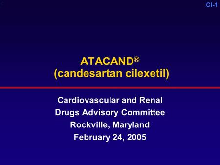 CI-1 ATACAND ® (candesartan cilexetil) Cardiovascular and Renal Drugs Advisory Committee Rockville, Maryland February 24, 2005 C.