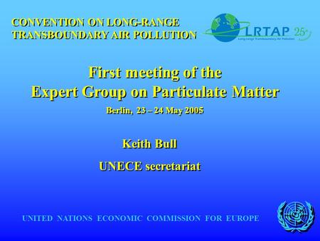 UNITED NATIONS ECONOMIC COMMISSION FOR EUROPE Keith Bull UNECE secretariat Keith Bull UNECE secretariat CONVENTION ON LONG-RANGE TRANSBOUNDARY AIR POLLUTION.