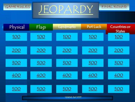 Updated: April 2009 JEOPARDY Physical Countries or States LandmarksPot Luck Flags 100 200 300 400 500 100 200 300 400 500 GAME RULESFINAL ROUND.
