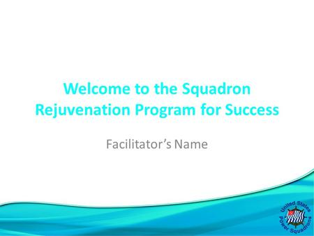 Welcome to the Squadron Rejuvenation Program for Success Facilitator's Name.