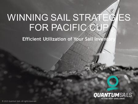© 2015 Quantum Sails. All rights reserved. WINNING SAIL STRATEGIES FOR PACIFIC CUP Efficient Utilization of Your Sail Inventory.