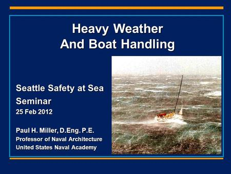 Heavy Weather And Boat Handling Seattle Safety at Sea Seminar 25 Feb 2012 Paul H. Miller, D.Eng. P.E. Professor of Naval Architecture United States Naval.