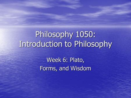 Philosophy 1050: Introduction to Philosophy Week 6: Plato, Forms, and Wisdom.