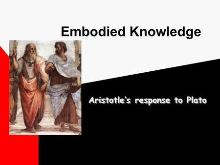 Embodied Knowledge Aristotle's response to Plato.