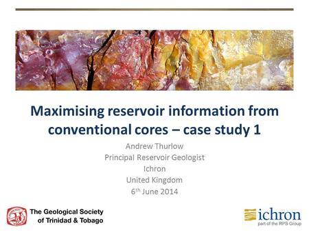 Maximising reservoir information from conventional cores – case study 1 Andrew Thurlow Principal Reservoir Geologist Ichron United Kingdom 6 th June 2014.