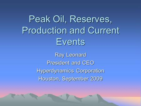 Peak Oil, Reserves, Production and Current Events Ray Leonard President and CEO Hyperdynamics Corporation Houston, September 2009.