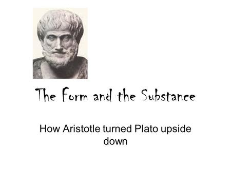 The Form and the Substance How Aristotle turned Plato upside down.
