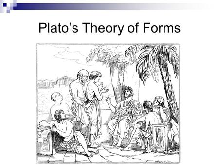 Plato's Theory of Forms. The idea of the Forms is illustrated in the Allegory of the Cave. Plato believed true reality existed beyond normal perceptions.