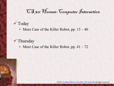 ©2001 Southern Illinois University, Edwardsville All rights reserved. CS 321 Human-Computer Interaction Today More Case of the Killer Robot, pp. 13 – 40.