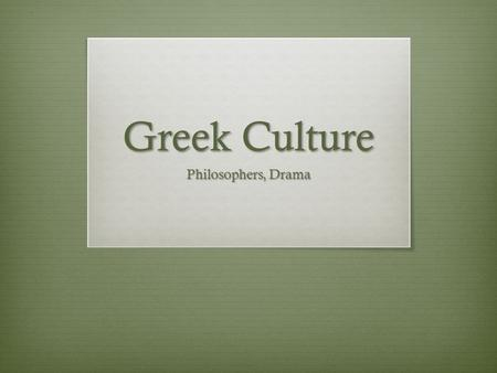 "Greek Culture Philosophers, Drama. Greek Culture  Philosophy = the search for wisdom and knowledge  Greek word meaning ""the love of wisdom""  Socrates."
