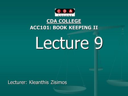 CDA COLLEGE ACC101: BOOK KEEPING II Lecture 9 Lecture 9 Lecturer: Kleanthis Zisimos.