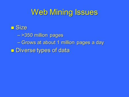 Web Mining Issues Size Size –>350 million pages –Grows at about 1 million pages a day Diverse types of data Diverse types of data.