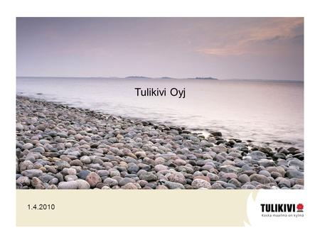 1.4.2010 Tulikivi Oyj. Listed family enterprise Business areas: fireplaces and natural stone products Turnover: EUR 53.1 million Personnel: about 500.