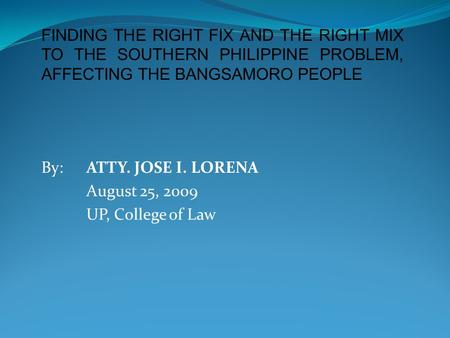 FINDING THE RIGHT FIX AND THE RIGHT MIX TO THE SOUTHERN PHILIPPINE PROBLEM, AFFECTING THE BANGSAMORO PEOPLE By: ATTY. JOSE I. LORENA August 25, 2009 UP,