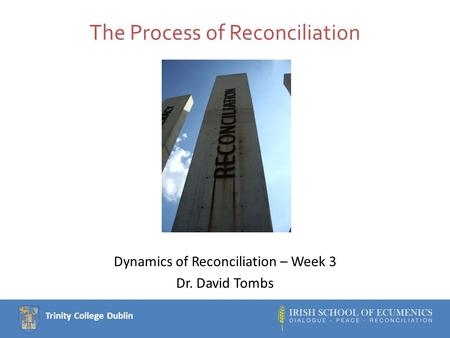 Trinity College Dublin The Process of Reconciliation Dynamics of Reconciliation – Week 3 Dr. David Tombs.