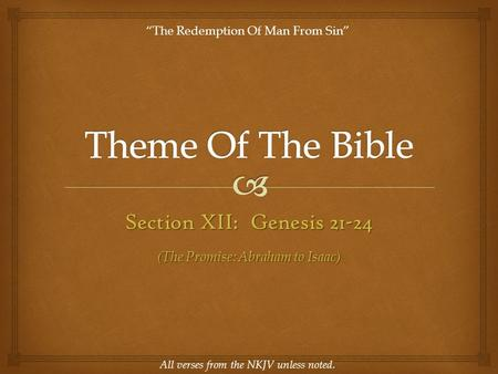 "Section XII: Genesis 21-24 All verses from the NKJV unless noted. ""The Redemption Of Man From Sin"" (The Promise: Abraham to Isaac)"