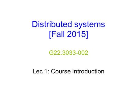 Distributed systems [Fall 2015] G22.3033-002 Lec 1: Course Introduction.