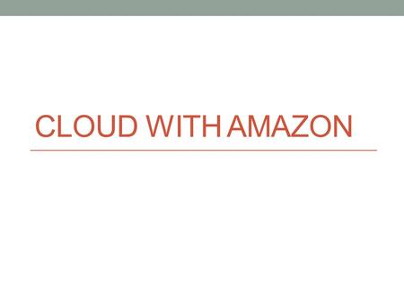 CLOUD WITH AMAZON. Amazon Web Services AWS is a collection of remote computing services Elastic Compute Cloud (EC2) provides scalable virtual private.