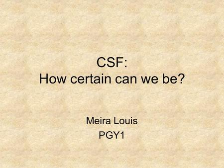 CSF: How certain can we be? Meira Louis PGY1. Objectives Present a published case highlighting the difficulties in CSF diagnosis Understand the objective.