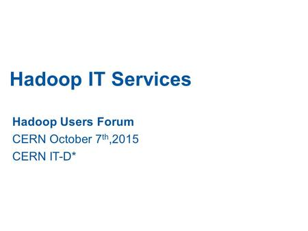 Hadoop IT Services Hadoop Users Forum CERN October 7 th,2015 CERN IT-D*
