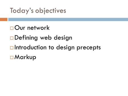 Today's objectives  Our network  Defining web design  Introduction to design precepts  Markup.