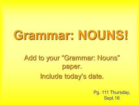 "Grammar: NOUNS! Add to your ""Grammar: Nouns"" paper. Include today's date. Pg. 111 Thursday, Sept.16."