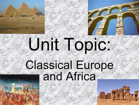 Unit Topic: Classical Europe and Africa. Unit Title: Pyramids, temples, and aqueducts, oh my!