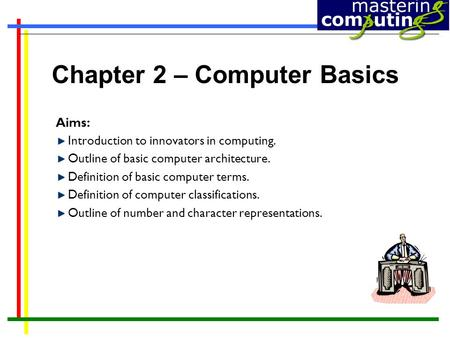 Chapter 2 – Computer Basics Aims: Introduction to innovators in computing. Outline of basic computer architecture. Definition of basic computer terms.