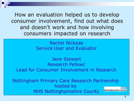 1 Rachel Nickeas Service User and Evaluator Jane Stewart Research Fellow/ Lead for Consumer Involvement in Research Nottingham Primary Care Research Partnership.