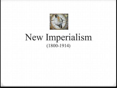 New Imperialism (1800-1914). 0 What is Imperialism? 0 Domination by one country of the political, economic, or cultural life of another country or region.