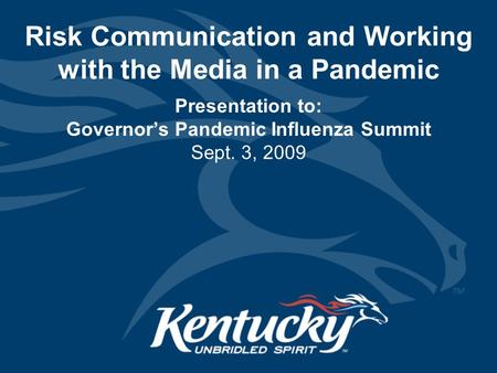 Risk Communication and Working with the Media in a Pandemic Presentation to: Governor's Pandemic Influenza Summit Sept. 3, 2009.