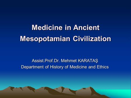 Medicine in Ancient Mesopotamian Civilization Assist.Prof.Dr. Mehmet KARATAŞ Department of History of Medicine and Ethics.