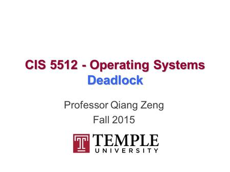 CIS 5512 - Operating Systems Deadlock Professor Qiang Zeng Fall 2015.