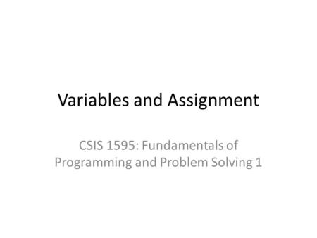 Variables and Assignment CSIS 1595: Fundamentals of Programming and Problem Solving 1.