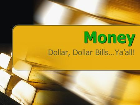 Money Dollar, Dollar Bills…Ya'all!. Focus Questions What is Money? What Can Be Used As Money? What characteristics are necessary for something to be good.