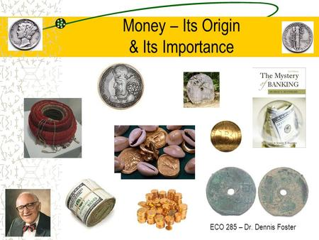 Money – Its Origin & Its Importance ECO 285 – Dr. Dennis Foster.