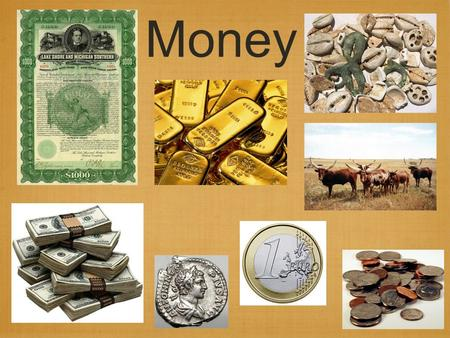Money. What is Money? Problems: In the barter system, before trade could occur, each individual had to have something the other wanted. Some goods cannot.