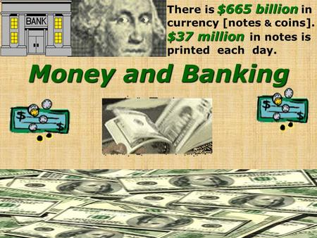 Money and Banking $665 billion There is $665 billion in currency [notes & coins]. $37 million $37 million in notes is printed each day.