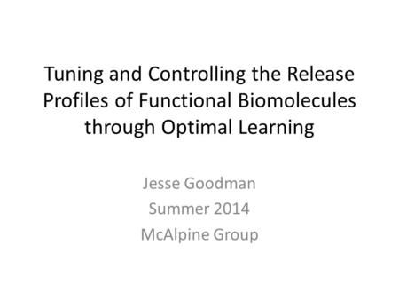 Tuning and Controlling the Release Profiles of Functional Biomolecules through Optimal Learning Jesse Goodman Summer 2014 McAlpine Group.