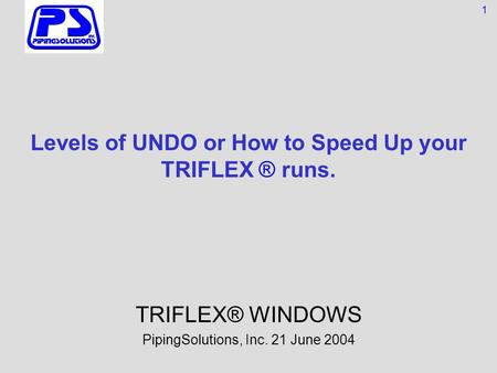 Levels of UNDO or How to Speed Up your TRIFLEX ® runs. TRIFLEX® WINDOWS PipingSolutions, Inc. 21 June 2004 1.