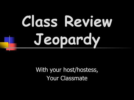 With your host/hostess, Your Classmate Class Review Jeopardy.