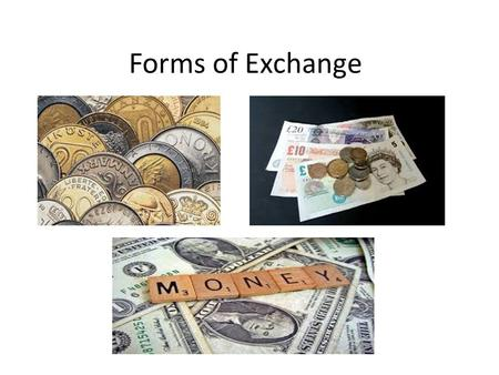 Forms of Exchange. Three forms of Exchange Barter: People exchange one set of goods for another. Barter relies on bargaining and often results in complicated.