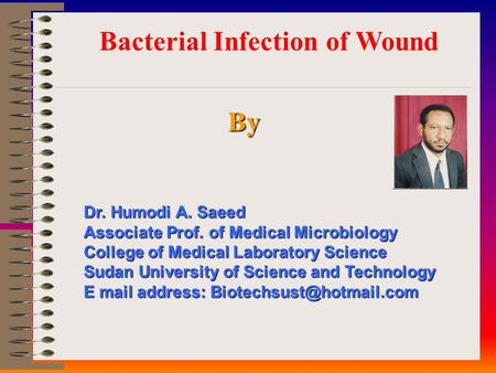 Bacterial Infection of Wound By Dr. Humodi A. Saeed Associate Prof. of Medical Microbiology College of Medical Laboratory Science Sudan University of Science.