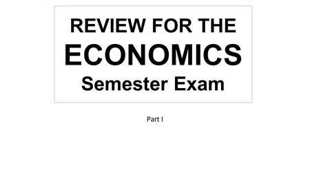 Part I REVIEW FOR THE ECONOMICS Semester Exam. The combination of unlimited wants and limited resources combine to cause scarcity.