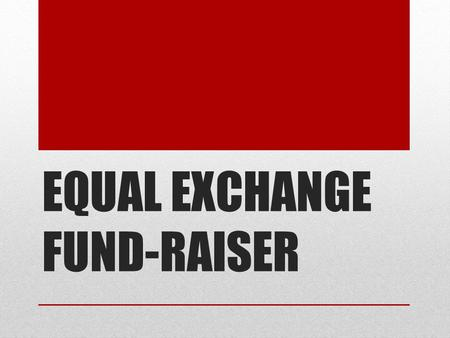 EQUAL EXCHANGE FUND-RAISER. WHAT IS THE PURPOSE? Raise money for the Phyllis Kavanaugh Scholarship Fund Sell products that are ethically and sustainably.