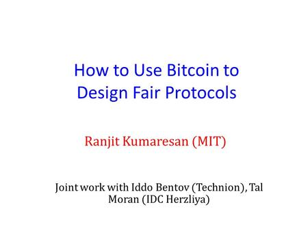 How to Use Bitcoin to Design Fair Protocols Ranjit Kumaresan (MIT) Joint work with Iddo Bentov (Technion), Tal Moran (IDC Herzliya)