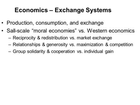 "Economics – Exchange Systems Production, consumption, and exchange Sall-scale ""moral economies"" vs. Western economics –Reciprocity & redistribution vs."